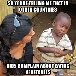 Skeptical African Child - So yOure telling me that in other countries Kids complain about eating vegetables