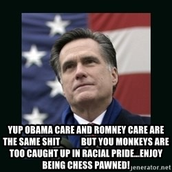 Mitt Romney Meme -  yup obama care and romney care are the same shit            but you monkeys are too caught up in racial pride...enjoy being chess pawned!