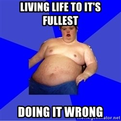 Chubby Fat Boy - Living life to it's fullest Doing it wrong
