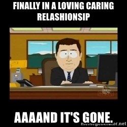 poof it's gone guy - Finally in a loving caring relashionsip aaaand it's gone.