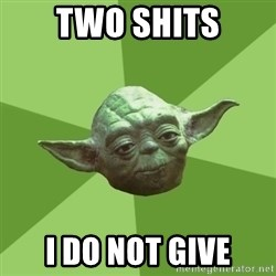 Advice Yoda Gives - Two shIts I do not givE
