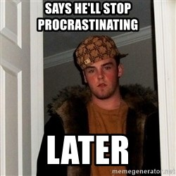 Scumbag Steve - says he'll stop procrastinating later