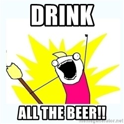 All the things - drink  all the beer!!
