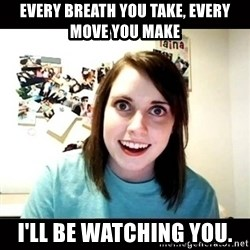Psycho Stalker Girlfriend - every breath you take, every move you make  i'll be watching you.