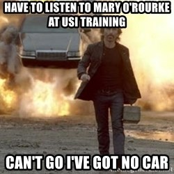 car explosion walk away - HAVE TO LISTEN TO MARY O'ROURKE AT USI TRAINING CAN'T GO I'VE GOT NO CAR
