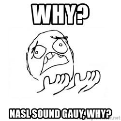 WHY SUFFERING GUY 2 - WHY? NASL sound gauy, why?