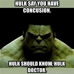 Dr. Hulk - Hulk say you have concusion. Hulk should know, hulk doctor.