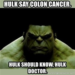 Dr. Hulk - Hulk say colon Cancer. hulk should know, hulk doctor.
