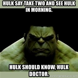 Dr. Hulk - hulk say take two and see hulk in morning. Hulk should know, hulk doctor.