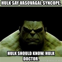 Dr. Hulk - Hulk say vasovagal syncope. Hulk should know, hulk doctor.