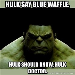 Dr. Hulk - hulk say blue waffle. hulk should know, hulk doctor.