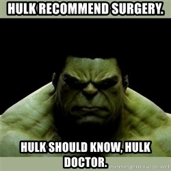 Dr. Hulk - hulk recommend surgery. hulk should know, hulk doctor.