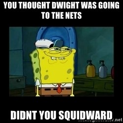 didnt you squidward - You thought dwight was going to the nets didnt you squidward