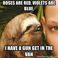 Whispering sloth - Roses are red, violets are blue, I have a gun get in the van