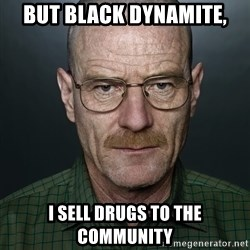 Walter White - But Black Dynamite, I sell drugs to the community