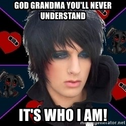 Emo Oldfag - GOD grandma you'll never understand  it's who i am!