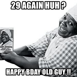 Aunt Jemima - 29 again huh ? Happy bday old guy !!
