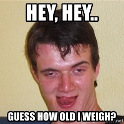 [10] guy meme - Hey, hey.. Guess how old I weigh?
