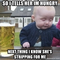 drunk baby 1 - so i tells her im hungry next thing i know she's stripping for me