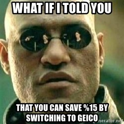 What If I Told You - What if i told you that you can save %15 by switching to geico