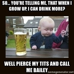 drinking baby - So... you're telling me, that when I grow up, I CAN DRINK MORE?  Well pierce my tits and call me bailey