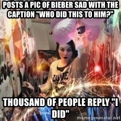 "Annoying manda - POSTS A PIC OF BIEBER SAD WITH THE CAPTION ""WHO DID THIS TO HIM?"" tHOUSAND OF PEOPLE REPLY ""I DID"""