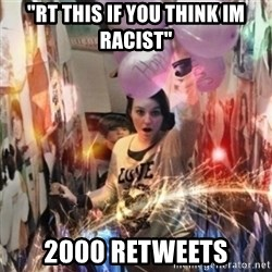 "Annoying manda - ""RT THIS IF YOU THINK IM RACIST"" 2000 RETWEETS"