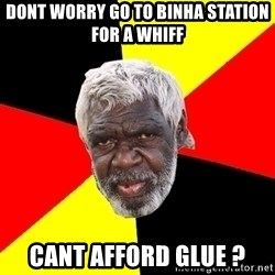 Abo - dont worry go to binha station for a whiff CANT AFFORD GLUE ?