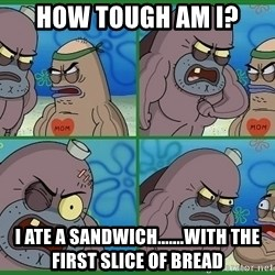 How tough are you - HOW TOUGH AM I? I ATE A SANDWICH.......WITH THE FIRST SLICE OF BREAD