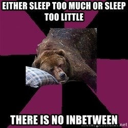 Sleep Disorder Grizzly - Either Sleep too much or sleep too little there is no inbetween