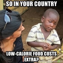 Skeptical 3rd World Kid - So in your country low-calorie food costs extra?