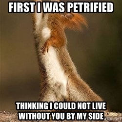 dramatic squirrel - First I was petrified Thinking I could not live without you by my side