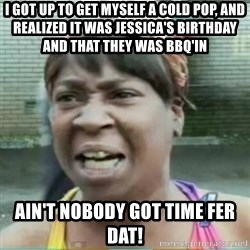 Sweet Brown Meme - I got up to get myself a cold pop, and realized it was jessica's birthday and that they was bbq'in ain't nobody got time fer dat!