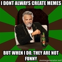 Beer guy - I dont always create memes but when i do, they are not funny