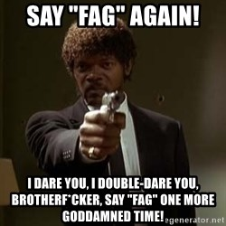"Jules Pulp Fiction - say ""fag"" again!  I dare you, I double-dare you, brotherf*cker, say ""fag"" one more goddamned time!"