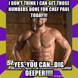Insanity Shaun T - I don't think I can get those numbers done for Chef Paul today!!! Yes, you can...DIG DEEPER!!!!