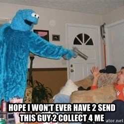 Bad Ass Cookie Monster - Hope I won't ever have 2 send this guy 2 collect 4 me