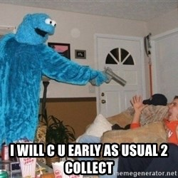 Bad Ass Cookie Monster - I will c u Early as usual 2 collect