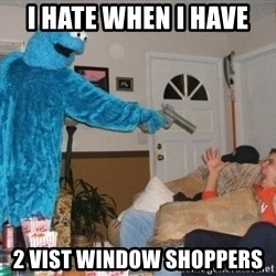 Bad Ass Cookie Monster - I hate when I have  2 vist window shoppers