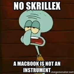Squidward The Music Expert - no skrillex a macbook is not an instrument