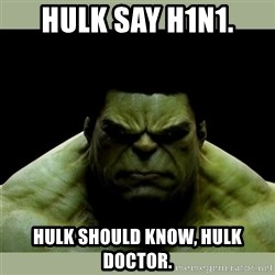 Dr. Hulk - hulk say h1n1. hulk should know, hulk doctor.