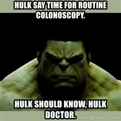 Dr. Hulk - hulk say time for routine colonoscopy. hulk should know, hulk doctor.