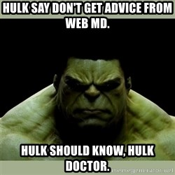 Dr. Hulk - Hulk say don't get advice from web MD. hulk should know, hulk doctor.