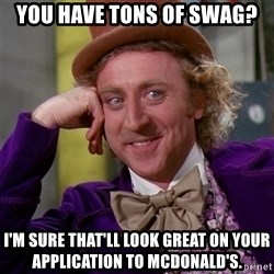 Willy Wonka - you have tons of swag? i'm sure that'll look great on your application to mcdonald's.