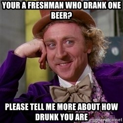 Willy Wonka - your a freshman who drank one beer? please tell me more about how drunk you are