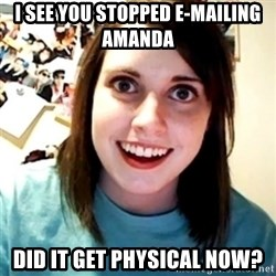 Overly Obsessed Girlfriend - I SEE YOU STOPPED E-MAILING  AMANDA DID IT GET PHYSICAL NOW?