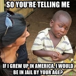 Skeptical 3rd World Kid - so you're telling me IF I GREW UP IN AMERICA, I WOULD BE IN JAIL BY YOUR AGE?