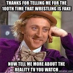 Willy Wonka - Thanks for telling me for the 100th time that wrestling is fake Now tell me more about the reality tv you watch