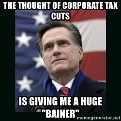 """Mitt Romney Meme - the thought of corporate tax cuts is giving me a huge """"bainer"""""""