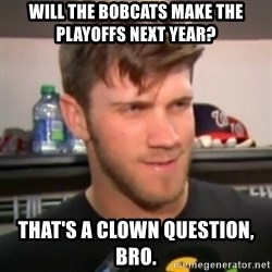 bryce harper clown question - Will the bobcats make the playoffs next year? That's a clown question, bro.